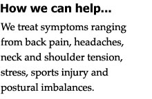 We treat symptoms ranging from back pain, headaches, neck and shoulder tension, stress, sports injury and postural imbalances.